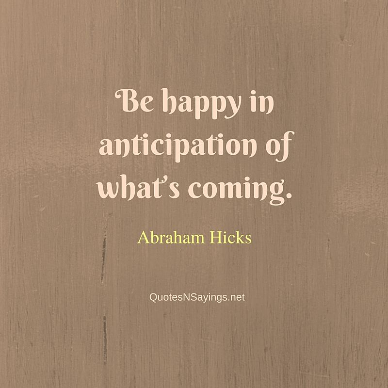 Abraham Hicks Quotes - Be happy in anticipation of what's coming