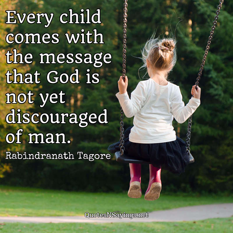 Every child comes with the message that God is not yet discouraged of man. - Rabindranath Tagore quote