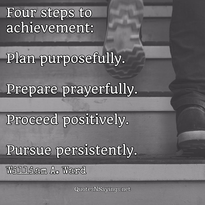 Four steps to achievement: Plan purposefully. Prepare prayerfully. Proceed positively. Pursue persistently. - William A. Ward quote