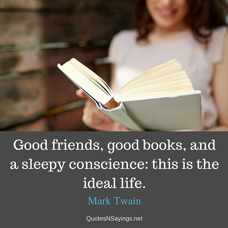 Good friends, good books, and a sleepy conscience: this is the ideal life ~ Mark Twain quote about friendship