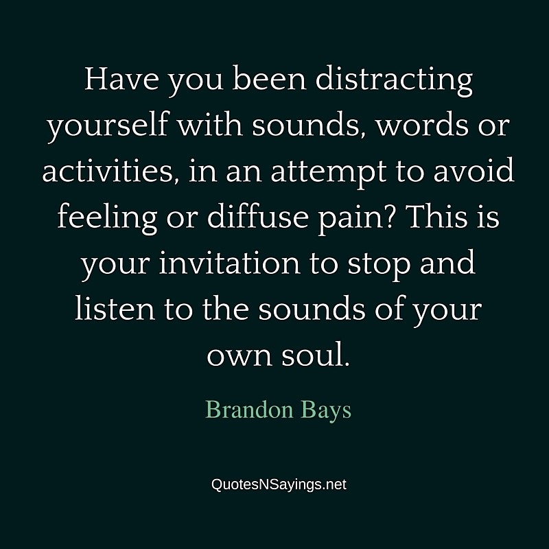 Have you been distracting yourself with sounds, words or activities, in an attempt to avoid feeling or diffuse pain? This is your invitation to stop and listen to the sounds of your own soul ~ Brandon Bays