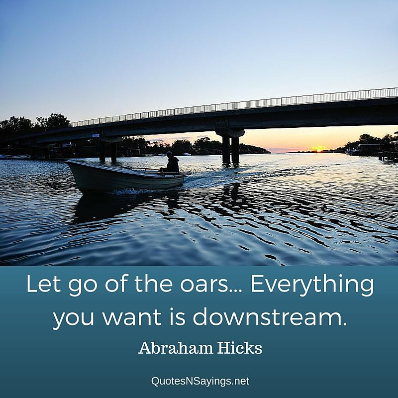Abraham Hicks quote - Let go of the oars... Everything you want is downstream