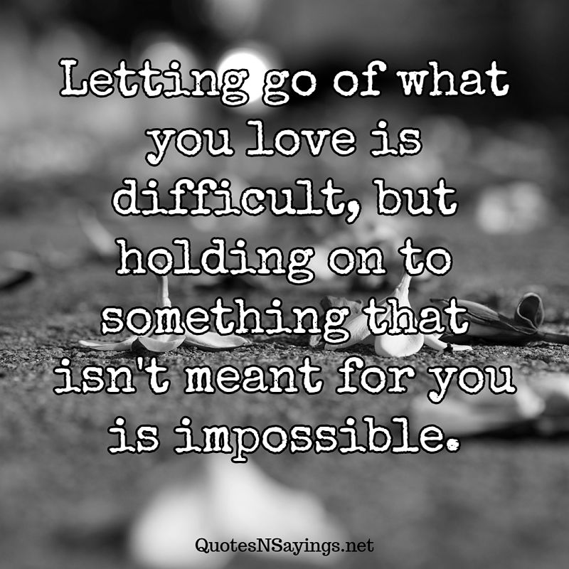 Letting go of what you love is difficult, but holding on to something that isn't meant for you is impossible. - Anonymous quote