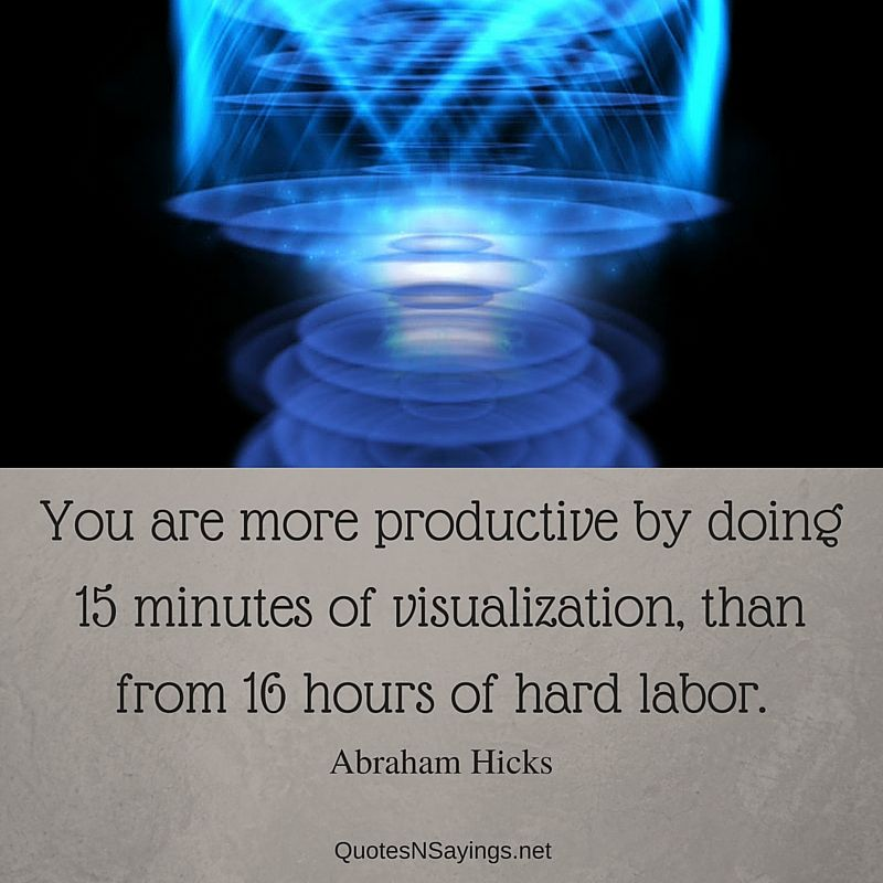 Abraham Hicks quotes - You are more productive by doing 15 minutes of visualization, than from 16 hours of hard labor