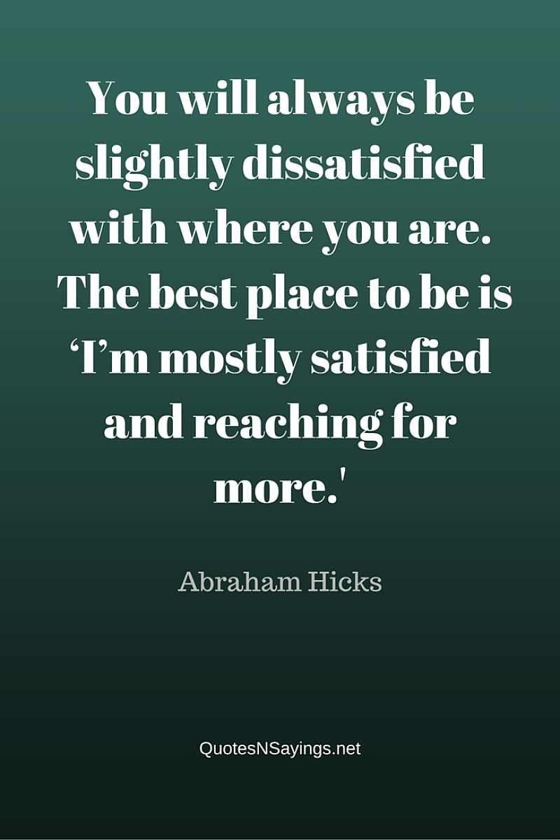 You will always be slightly dissatisfied with where you are. The best place to be is 'I'm mostly satisfied and reaching for more.' - Abraham Hicks quotes