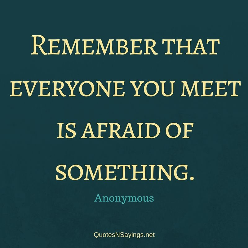 Remember that everyone you meet is afraid of something. - Anonymous quote