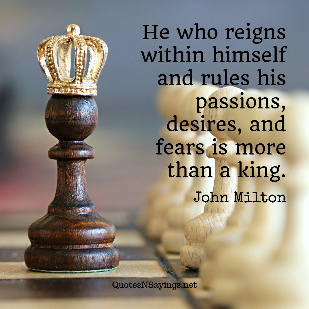 He who reigns within himself and rules his passions, desires, and fears is more than a king. - John Milton quote