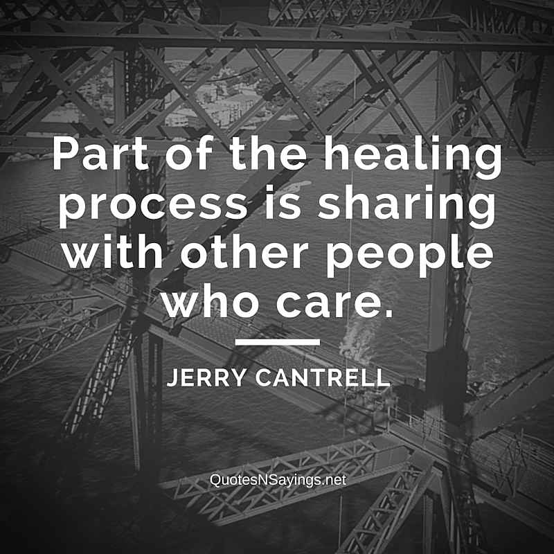 Part of the healing process is sharing with other people who care - Jerry Cantrell quote