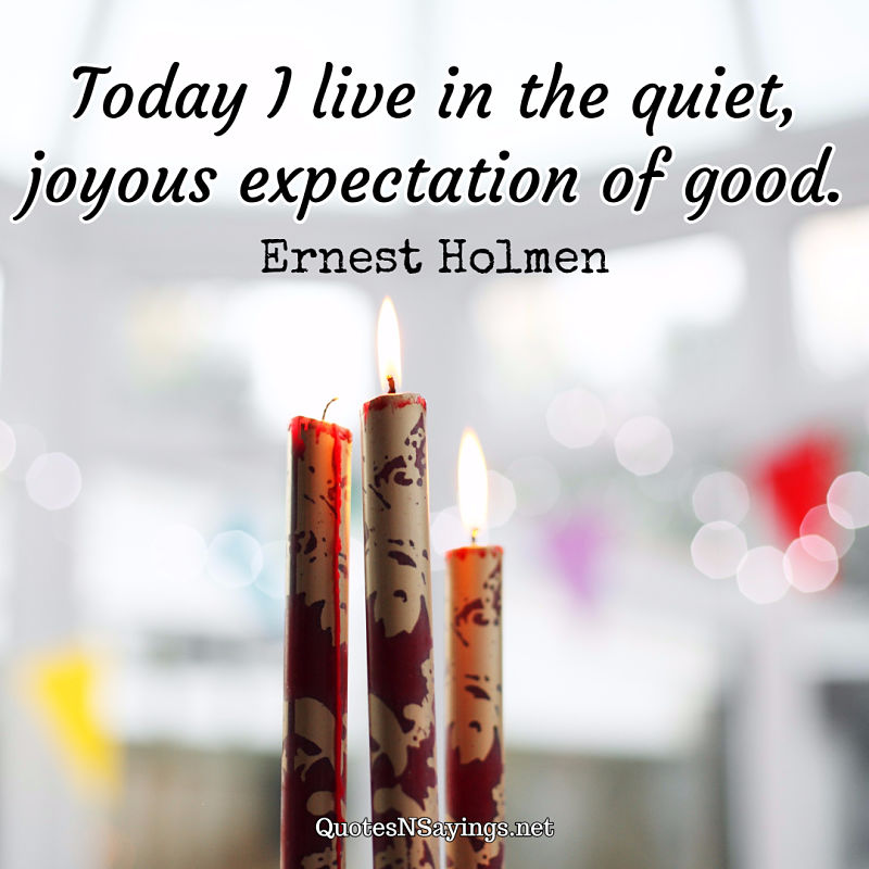 Today I live in the quiet, joyous expectation of good. - Ernest Holmen quote