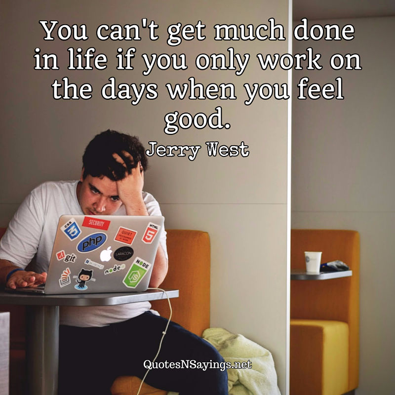 You can't get much done in life if you only work on the days when you feel good. - Jerry West quote