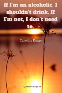 If I'm an alcoholic, I shouldn't drink. If I'm not, I don't need to - Caroline Knapp quote