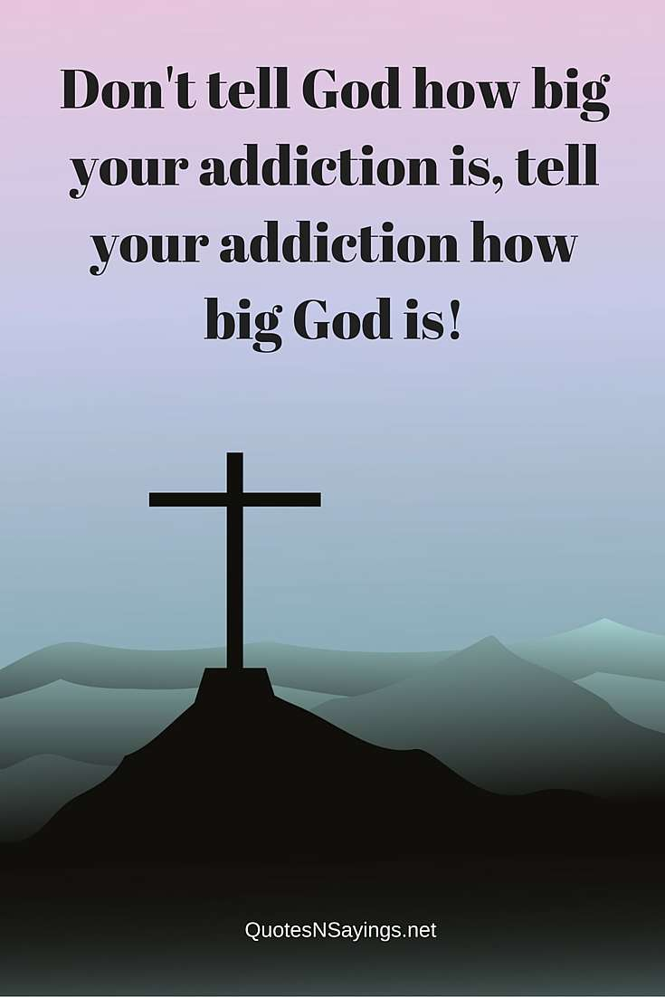 Sobriety Quote - Don't Tell God How Big Your Addiction Is