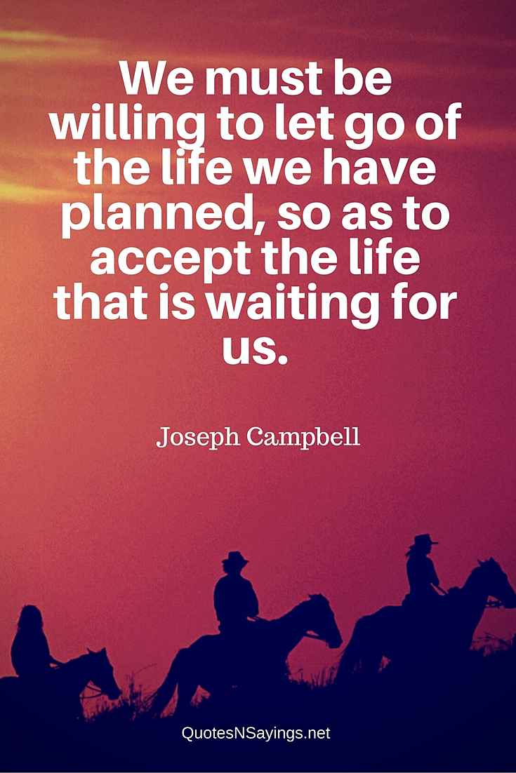 Joseph Campbell Quote About Moving On - We Must Be Willing To Let Go Of The Life We Have Planned