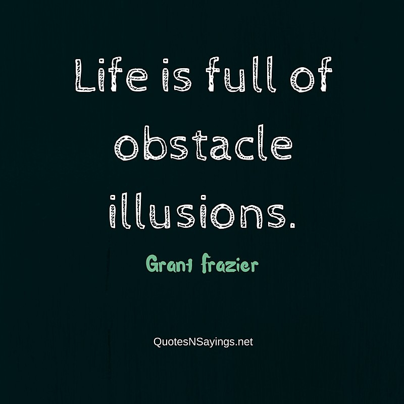 Life is full of obstacle illusions ~ Grant Frazier quote