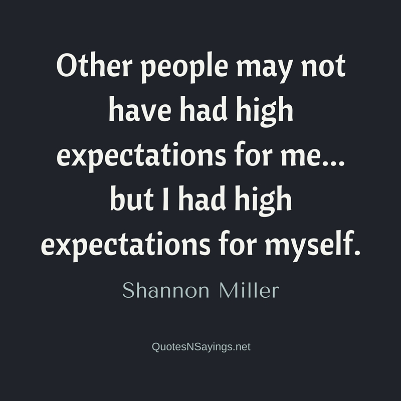 Other people may not have had high expectations for me... but I had high expectations for myself. - Shannon Miller quote