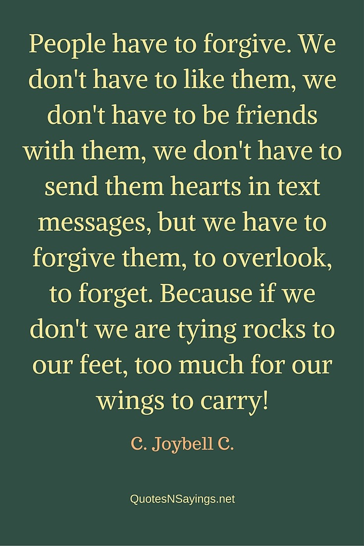 People have to forgive. We don't have to like them, we don't have to be friends with them, we don't have to send them hearts in text messages - C. Joybell C. quote