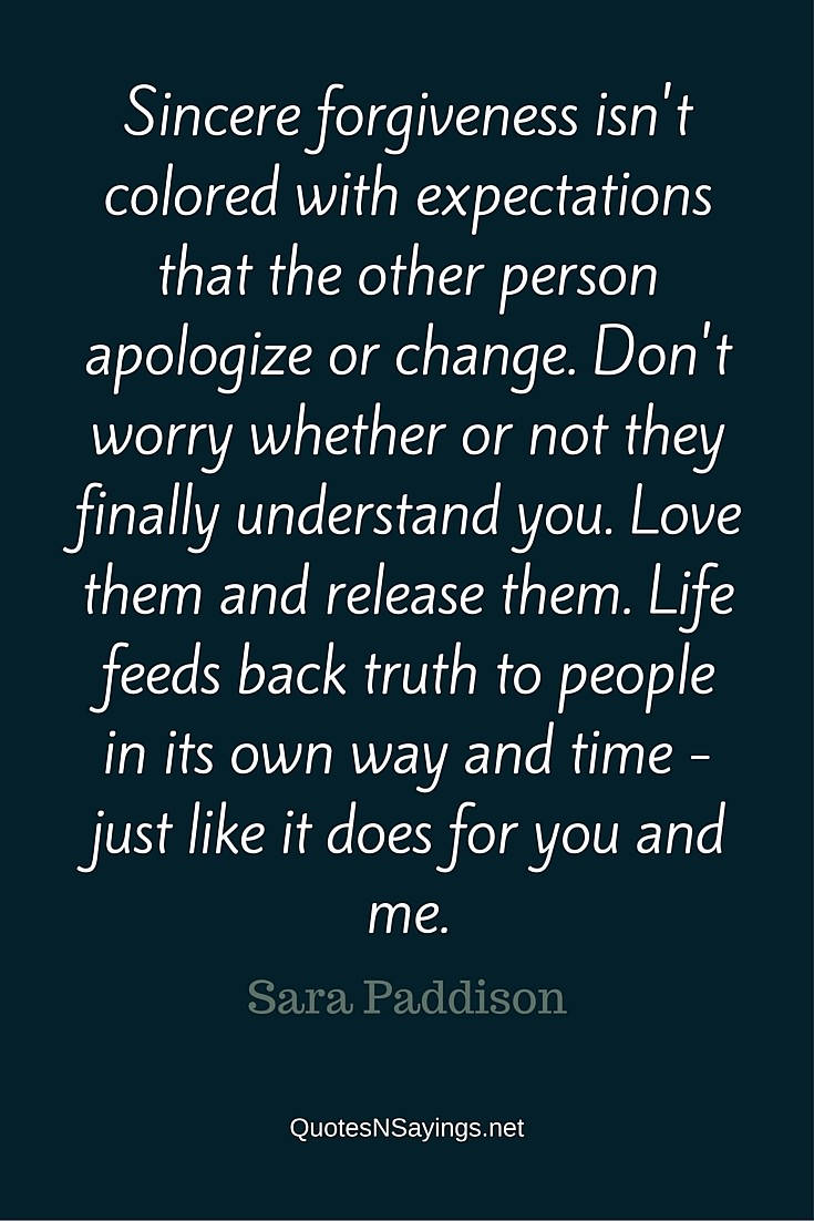 Sincere forgiveness isn't colored with expectations that the other person apologize or change. - Sara Paddison quote