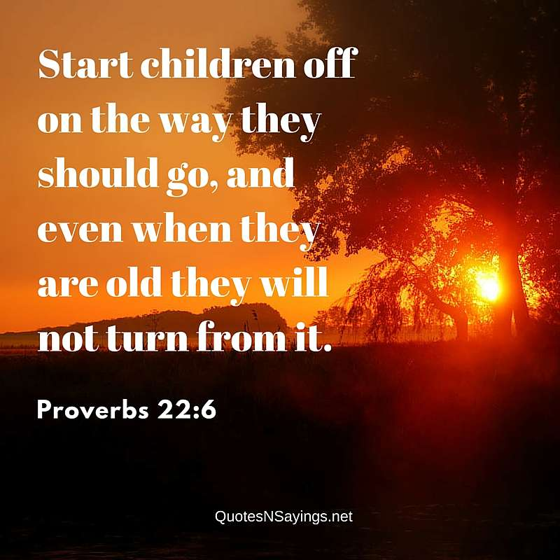 Start Children Off On The Way They Should Go - Proverbs 22:6