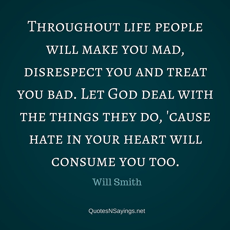 Throughout life people will make you mad, disrespect you and treat you bad. - Will Smith quote