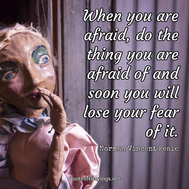 When you are afraid, do the thing you are afraid of and soon you will lose your fear of it. - Norman Vincent Peale quote