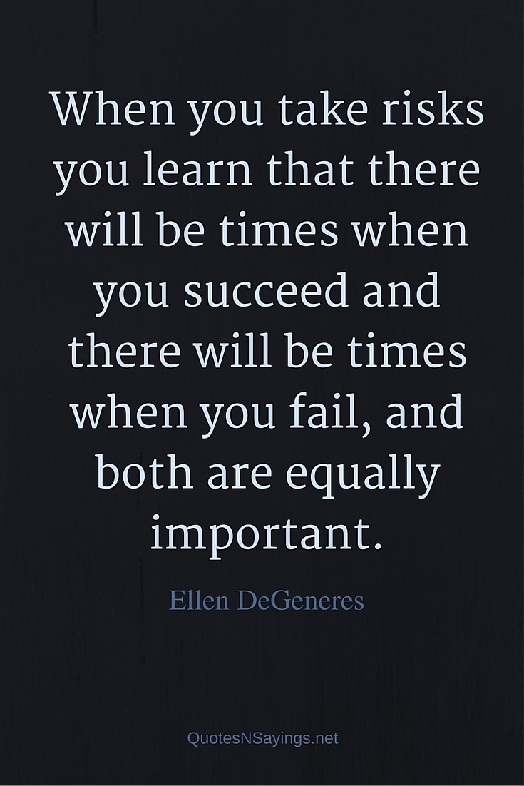 When you take risks you learn that there will be times when you succeed and there will be times when you fail, and both are equally important - Ellen DeGeneres quote about failure