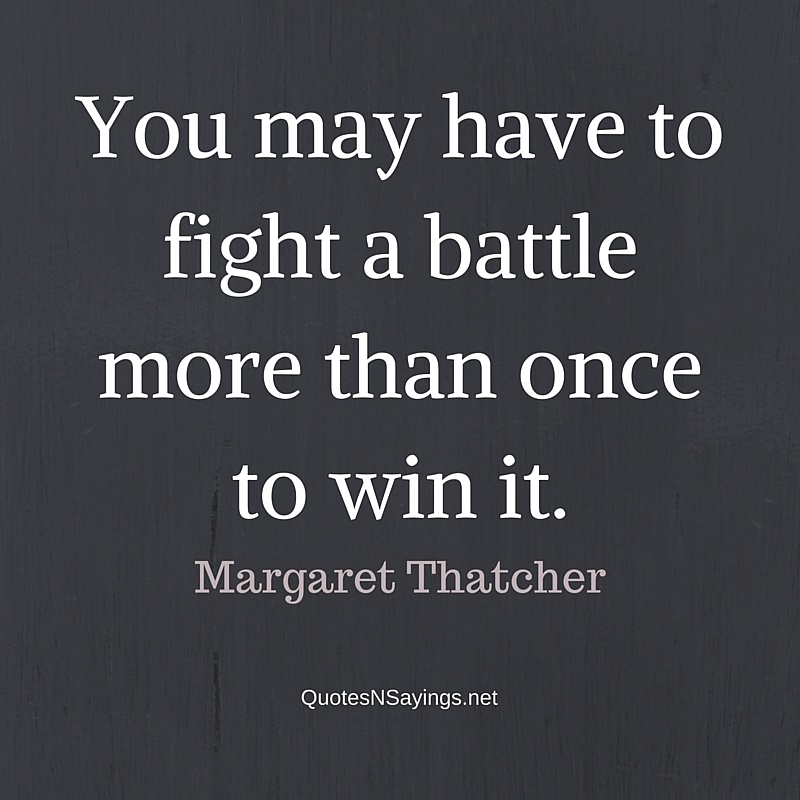 You may have to fight a battle more than once to win it. - Margaret Thatcher quote