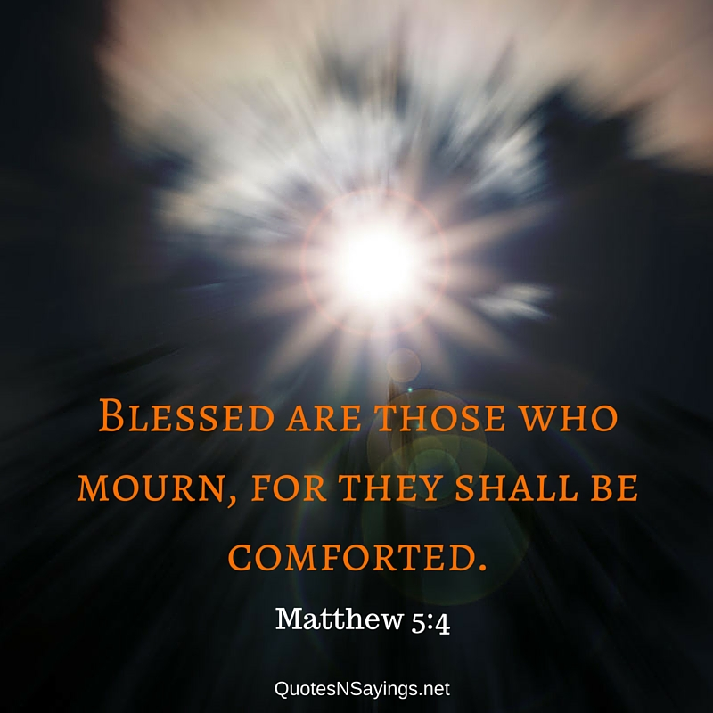 Blessed are those who mourn, for they shall be comforted - Matthew 5:4