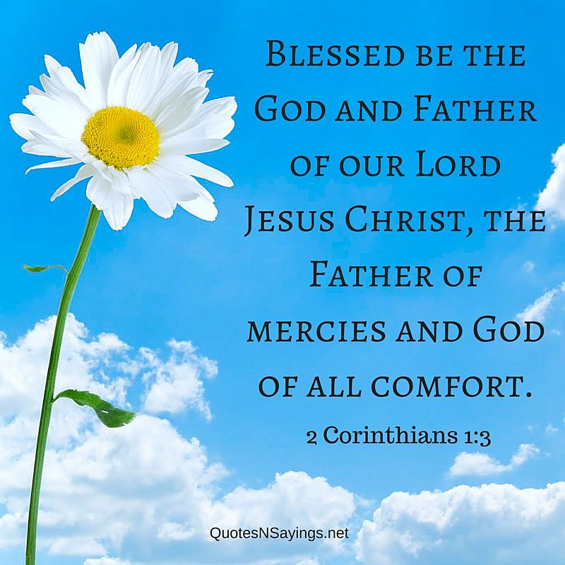 Comforting bible verse : Blessed be the God and Father of our Lord Jesus Christ, the Father of mercies and God of all comfort - 2 Corinthians 1:3