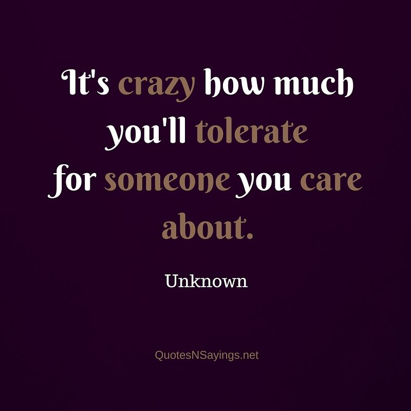 It's crazy how much you'll tolerate for someone you care about - Anonymous quote about love