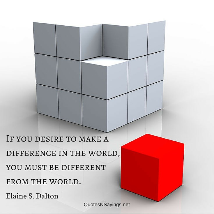 If you desire to make a difference in the world, you must be different from the world ~ Elaine S. Dalton quote
