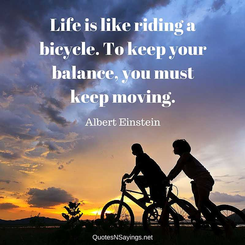Albert Einstein quote - Life is like riding a bicycle. To keep your balance, you must keep moving.