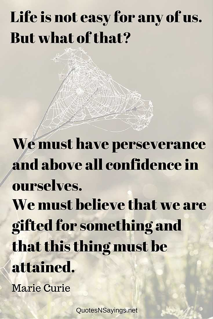 Life is not easy for any of us. But what of that? We must have perseverance and above all confidence in ourselves. We must believe that we are gifted for something and that this thing must be attained. - Marie Curie quote