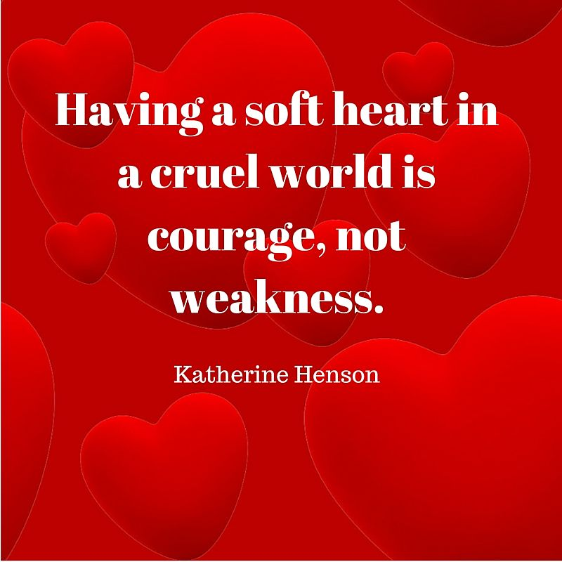 Having a soft heart in a cruel world is courage, not weakness - Katherine Henson