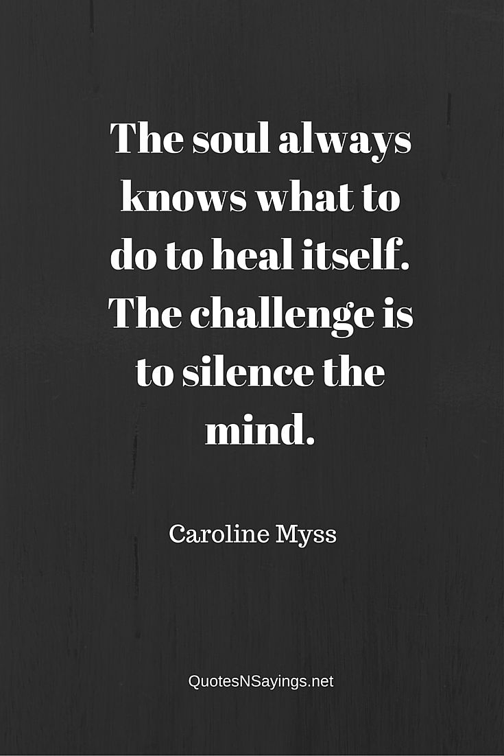 The soul always knows what to do to heal itself. The challenge is to silence the mind - Caroline Myss Quote