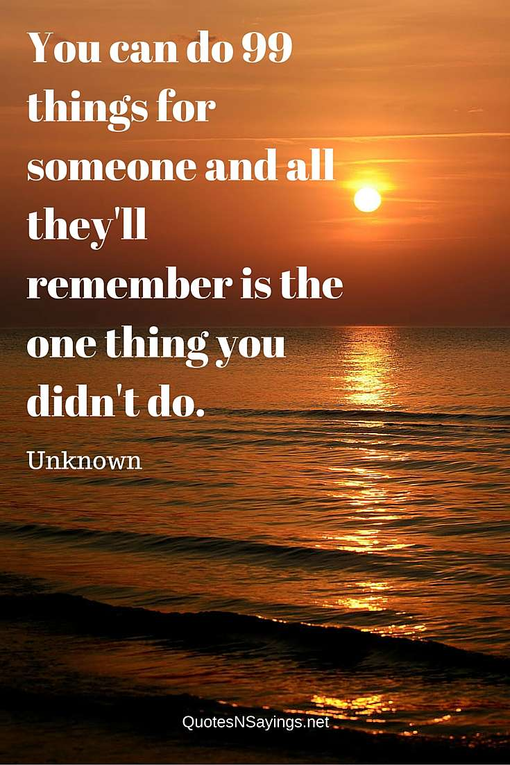 You can do 99 things for someone and all they'll remember is the one thing you didn't do - Anonymous quote