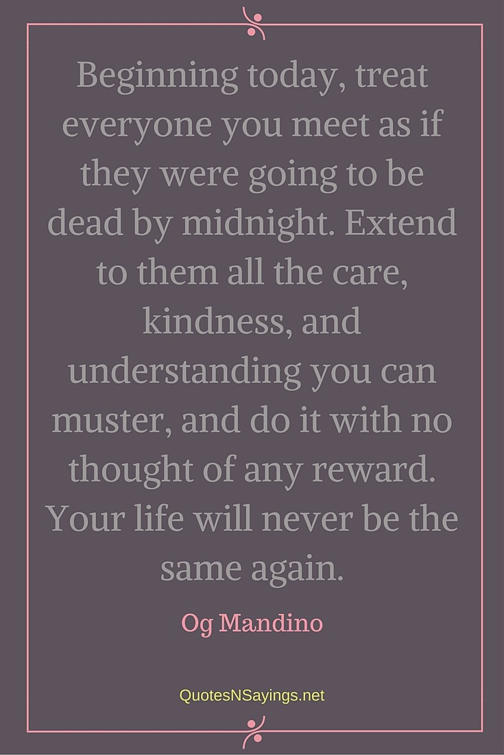 Beginning today, treat everyone you meet as if they were going to be dead by midnight. Extend to them all the care , kindness, and understanding you can muster, and do it with no thought of any reward. Your life will never be the same again ~ Og Mandino quote