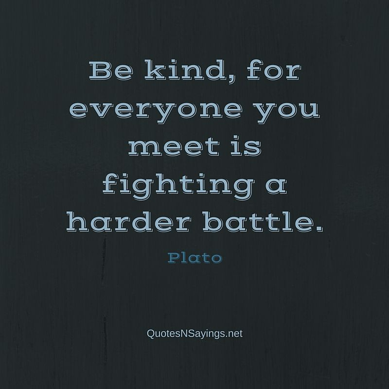 Be kind, for everyone you meet is fighting a harder battle ~ Plato quote