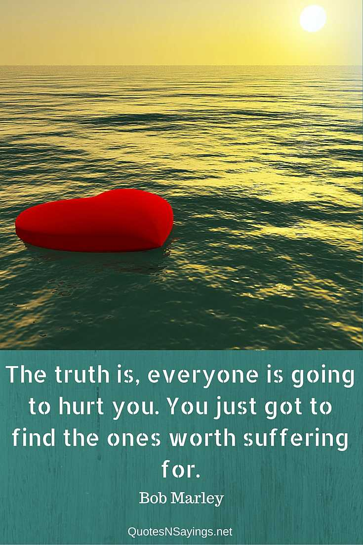 The truth is, everyone is going to hurt you. You just got to find the ones worth suffering for - Bob Marley quote about love