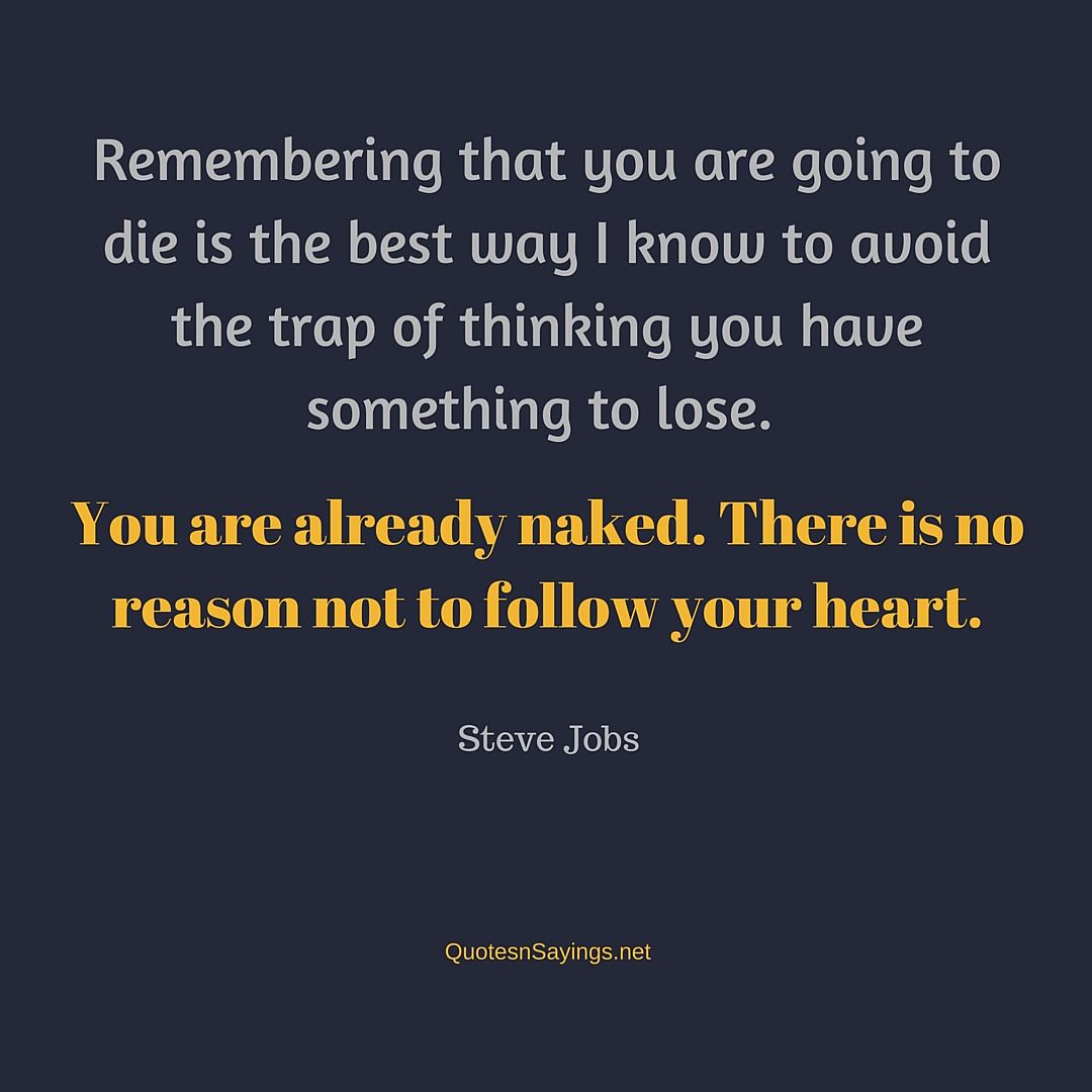 Remembering that you are going to die is the best way I know to avoid the trap of thinking you have something to lose. You are already naked. There is no reason not to follow your heart - Steve Jobs quote