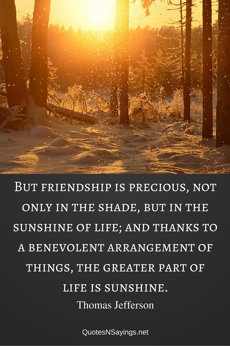 But friendship is precious, not only in the shade, but in the sunshine of life; and thanks to a benevolent arrangement of things, the greater part of life is sunshine ~ Thomas Jefferson quote