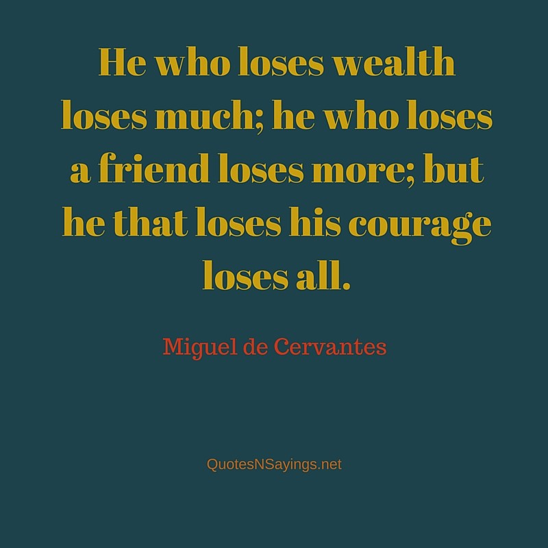 He who loses wealth loses much; he who loses a friend loses more; but he that loses his courage loses all - Miguel de Cervantes
