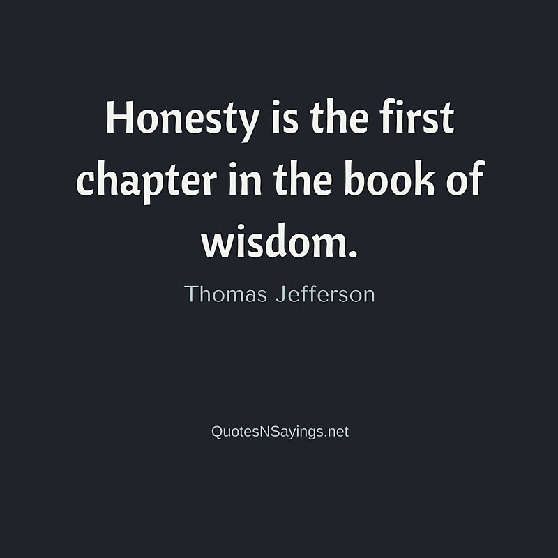 Honesty is the first chapter in the book of wisdom ~ Thomas Jefferson quote