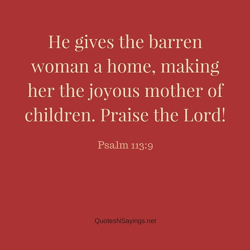 Mother quotes from the bible: He gives the barren woman a home, making her the joyous mother of children. Praise the Lord! ~ Psalm 113:9