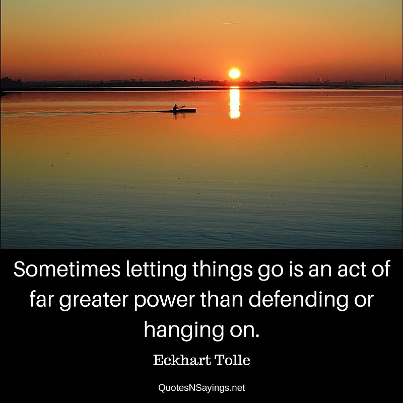 Sometimes letting things go is an act of far greater power than defending or hanging on ~ Eckhart Tolle quote about moving on