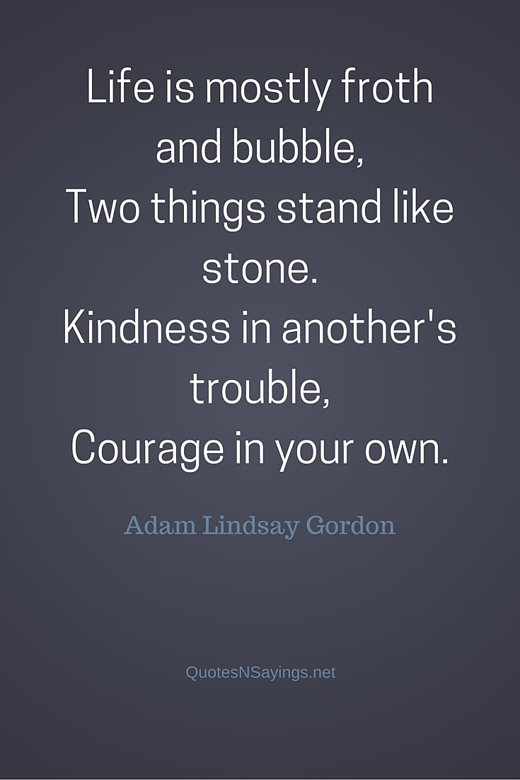 Life is mostly froth - Adam Lindsay Gordon quote about kindness