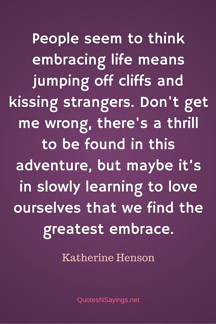 People seem to think embracing life means jumping off cliffs and kissing strangers. Don't get me wrong, there's a thrill to be found in this adventure, but maybe it's in slowly learning to love ourselves that we find the greatest embrace ~ Katherine Henson quote about life