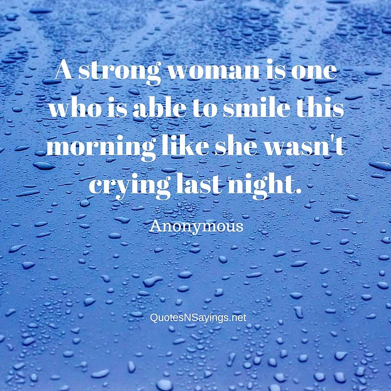 A strong woman is one who is able to smile this morning like she wasn't crying last night - Anonymous quote about strength
