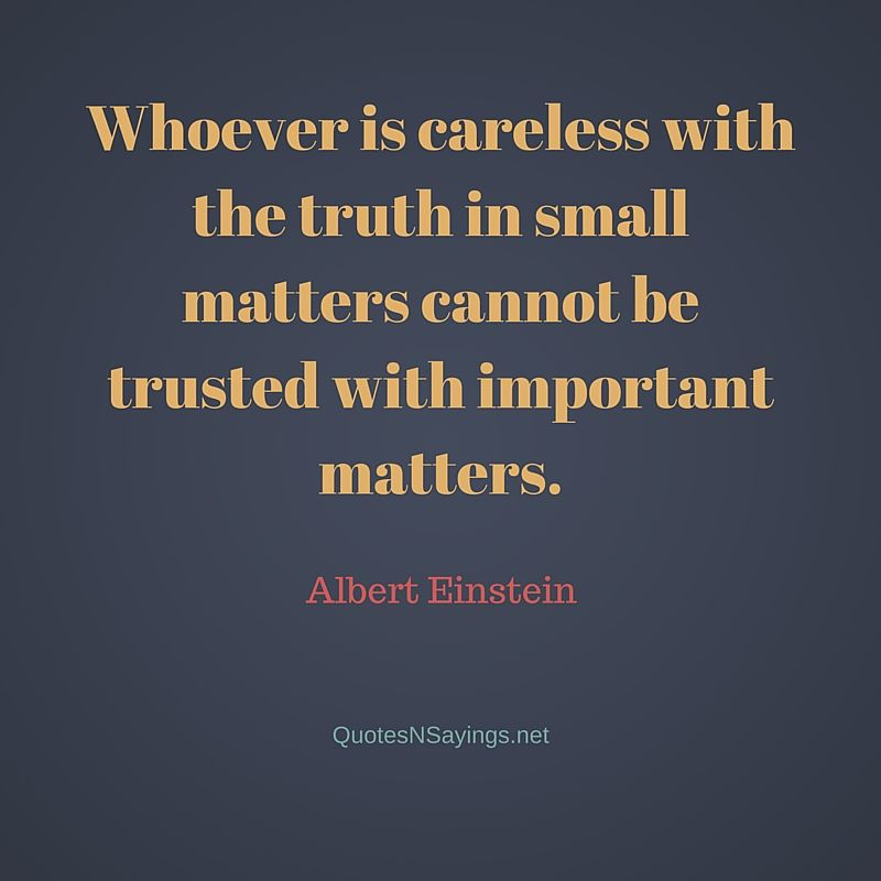 Whoever is careless with the truth in small matters cannot be trusted with important matters - Albert Einstein quote about honesty