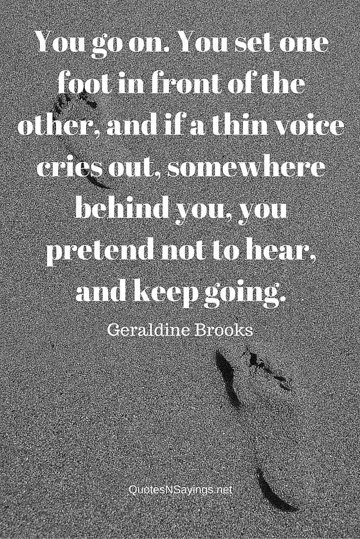 You go on. You set one foot in front of the other, and if a thin voice cries out, somewhere behind you, you pretend not to hear, and keep going ~ Geraldine Brooks perseverance quote