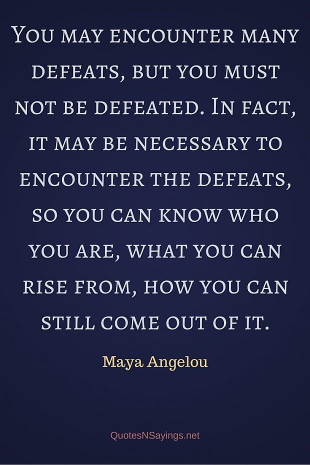 Maya Angelou Quote – You may encounter many defeats …
